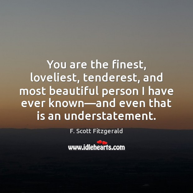 You are the finest, loveliest, tenderest, and most beautiful person I have F. Scott Fitzgerald Picture Quote