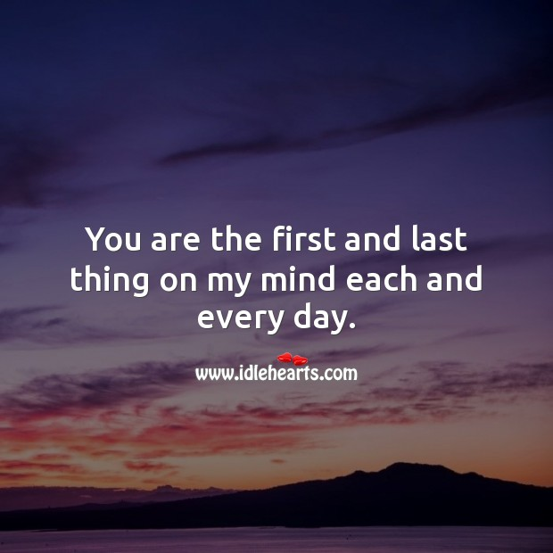 You are the first and last thing on my mind each and every day. Thought of You Quotes Image