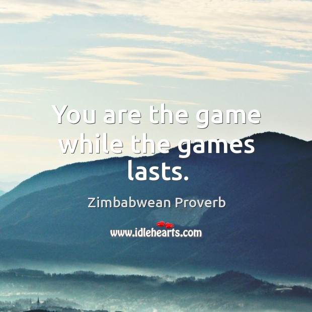 You are the game while the games lasts. Zimbabwean Proverbs Image