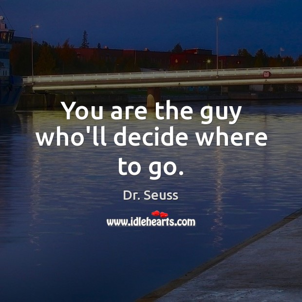 You are the guy who'll decide where to go. Image