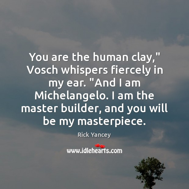 "You are the human clay,"" Vosch whispers fiercely in my ear. ""And Rick Yancey Picture Quote"