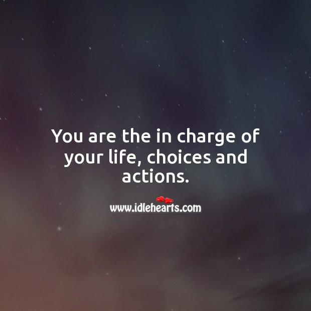 You are the in charge of your life, choices and actions. Inspirational Life Quotes Image