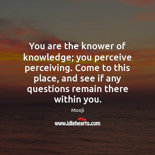 You are the knower of knowledge; you perceive perceiving. Come to this Mooji Picture Quote