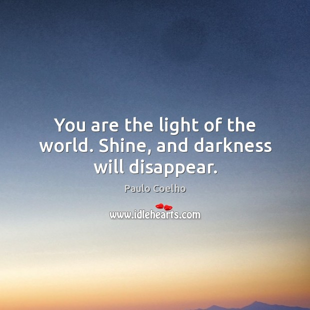 You are the light of the world. Shine, and darkness will disappear. Image