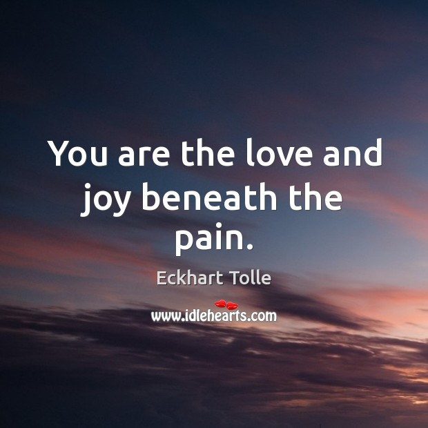 You are the love and joy beneath the pain. Image