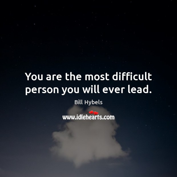 You are the most difficult person you will ever lead. Bill Hybels Picture Quote