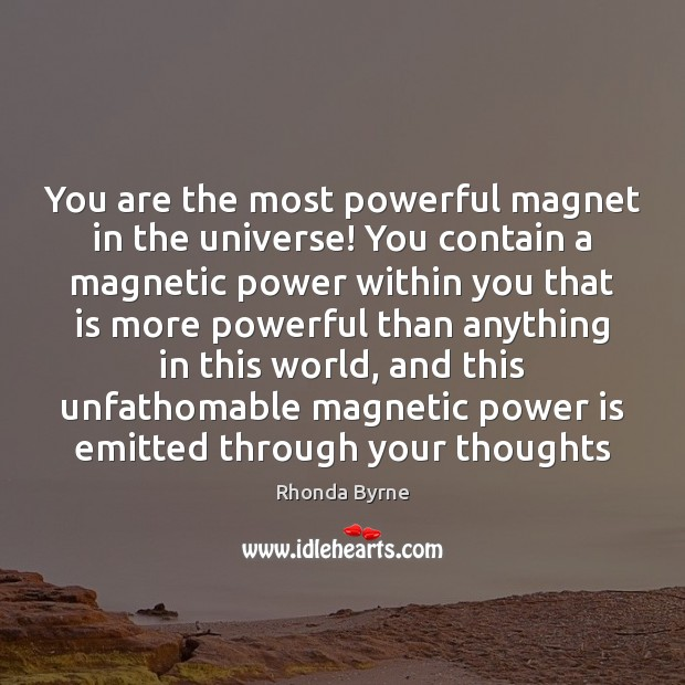 You are the most powerful magnet in the universe! You contain a Rhonda Byrne Picture Quote