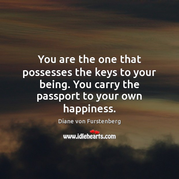 You are the one that possesses the keys to your being. You Diane von Furstenberg Picture Quote