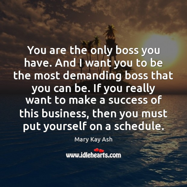 You are the only boss you have. And I want you to Mary Kay Ash Picture Quote