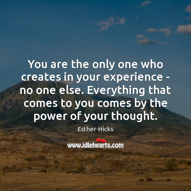 You are the only one who creates in your experience – no Esther Hicks Picture Quote