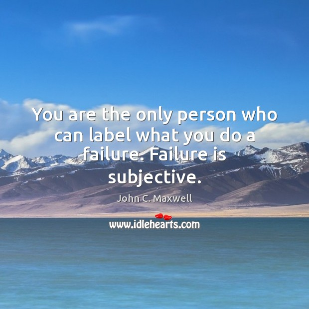 Image, You are the only person who can label what you do a failure. Failure is subjective.