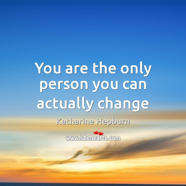 You are the only person you can actually change Katharine Hepburn Picture Quote
