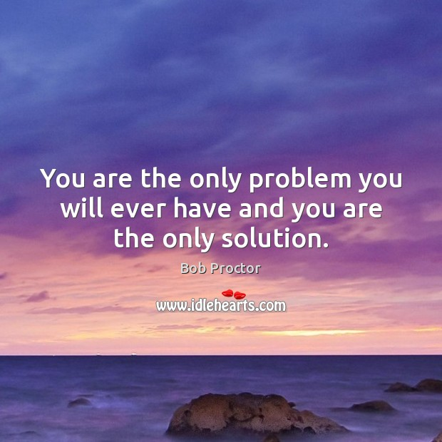 You are the only problem you will ever have and you are the only solution. Bob Proctor Picture Quote