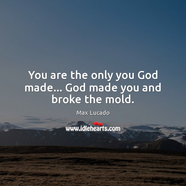 You are the only you God made… God made you and broke the mold. Image