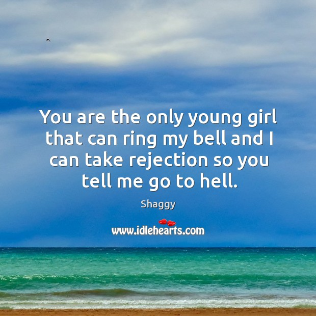 You are the only young girl that can ring my bell and I can take rejection so you tell me go to hell. Image