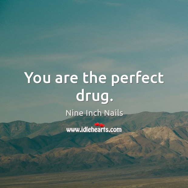 You are the perfect drug.