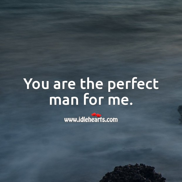 Image, You are the perfect man for me.