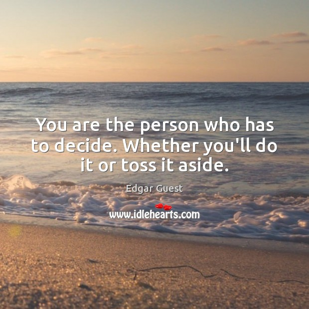 You are the person who has to decide. Whether you'll do it or toss it aside. Edgar Guest Picture Quote