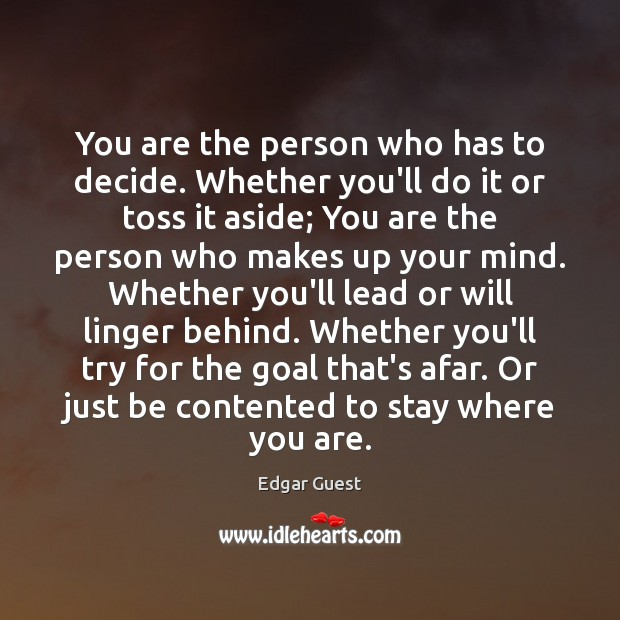 You are the person who has to decide. Whether you'll do it Edgar Guest Picture Quote