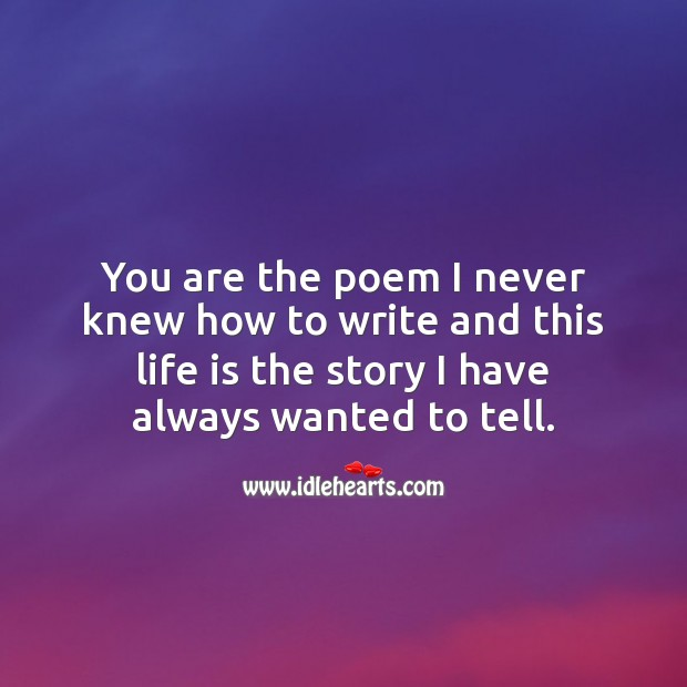 You are the poem I never knew how to write and this life is the story I have always wanted to tell. Life Quotes Image