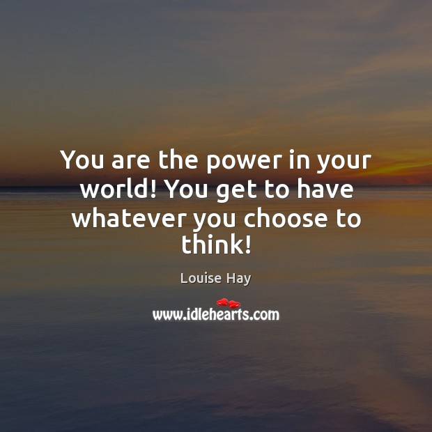 You are the power in your world! You get to have whatever you choose to think! Image
