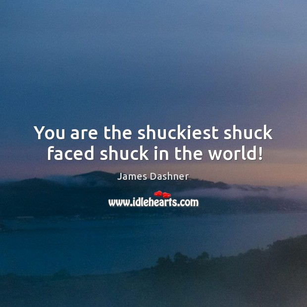 You are the shuckiest shuck faced shuck in the world! Image
