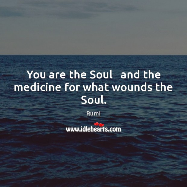 You are the Soul   and the medicine for what wounds the Soul. Rumi Picture Quote