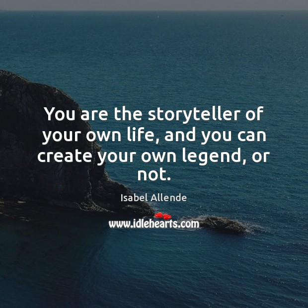 You are the storyteller of your own life, and you can create your own legend, or not. Isabel Allende Picture Quote