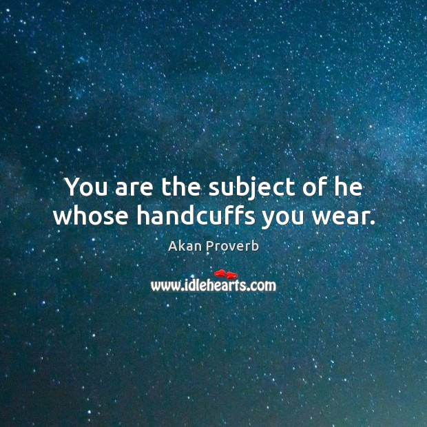 You are the subject of he whose handcuffs you wear. Akan Proverbs Image