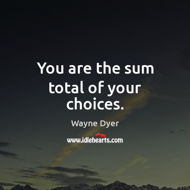 You are the sum total of your choices. Image