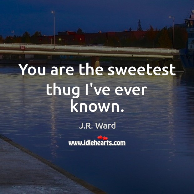 You are the sweetest thug I've ever known. Image