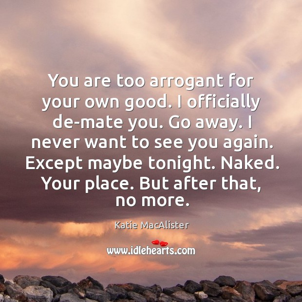 Image, You are too arrogant for your own good. I officially de-mate you.