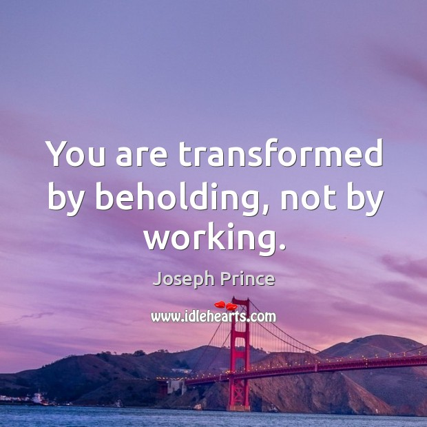 You are transformed by beholding, not by working. Joseph Prince Picture Quote