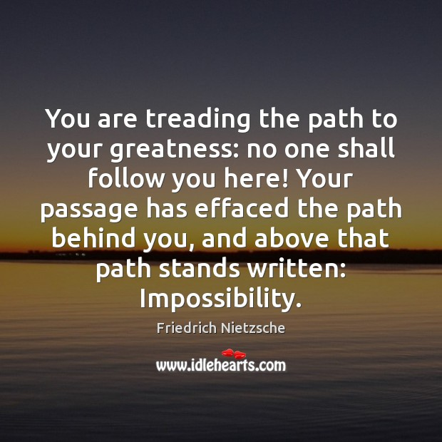 Image, You are treading the path to your greatness: no one shall follow