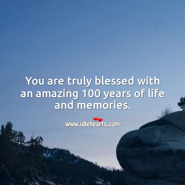 You are truly blessed with an amazing 100 years of life and memories. 100th Birthday Messages Image