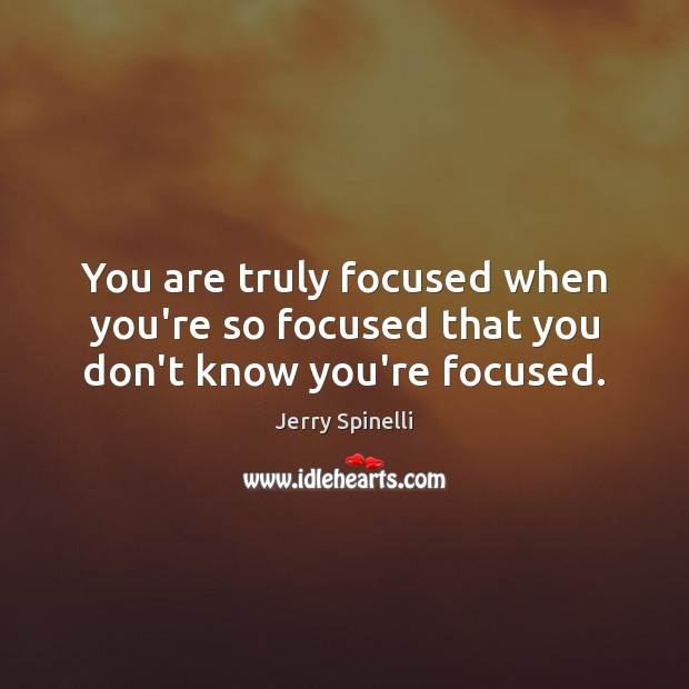 You are truly focused when you're so focused that you don't know you're focused. Image