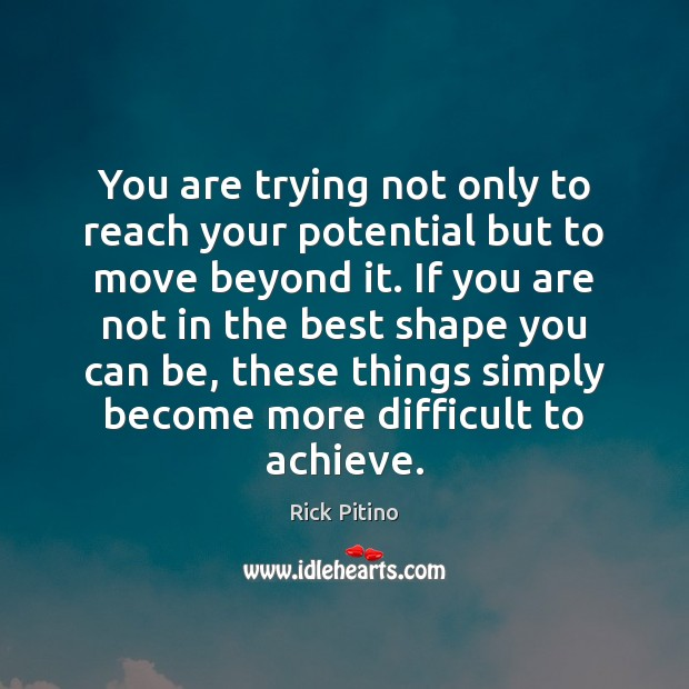 You are trying not only to reach your potential but to move Image
