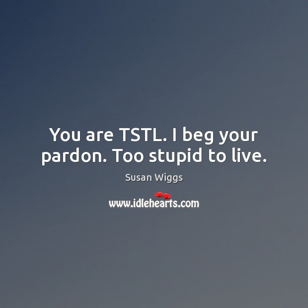 Image, You are TSTL. I beg your pardon. Too stupid to live.
