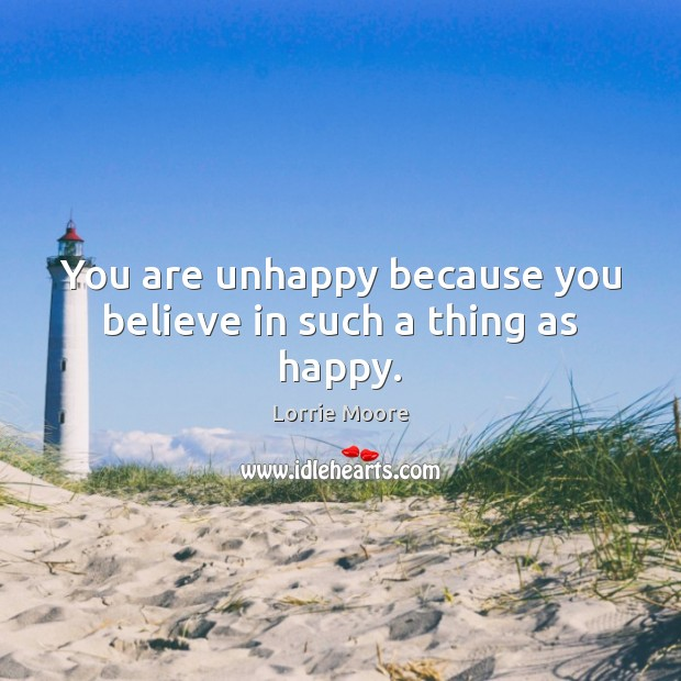 You are unhappy because you believe in such a thing as happy. Image
