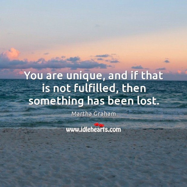 You are unique, and if that is not fulfilled, then something has been lost. Image