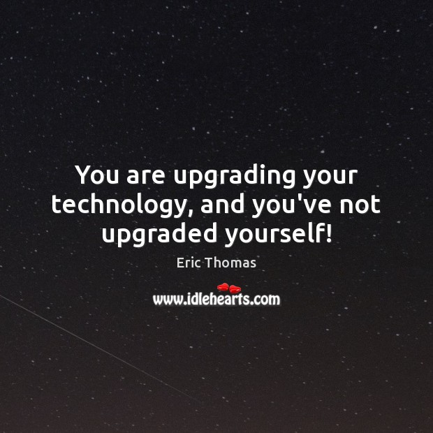 You are upgrading your technology, and you've not upgraded yourself! Image