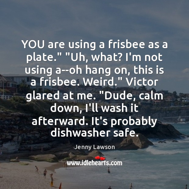 """Image, YOU are using a frisbee as a plate."""" """"Uh, what? I'm not"""