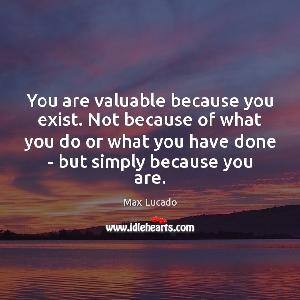 You are valuable because you exist. Not because of what you do Max Lucado Picture Quote