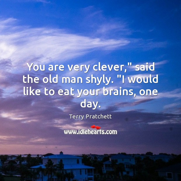 """You are very clever,"""" said the old man shyly. """"I would like to eat your brains, one day. Clever Quotes Image"""