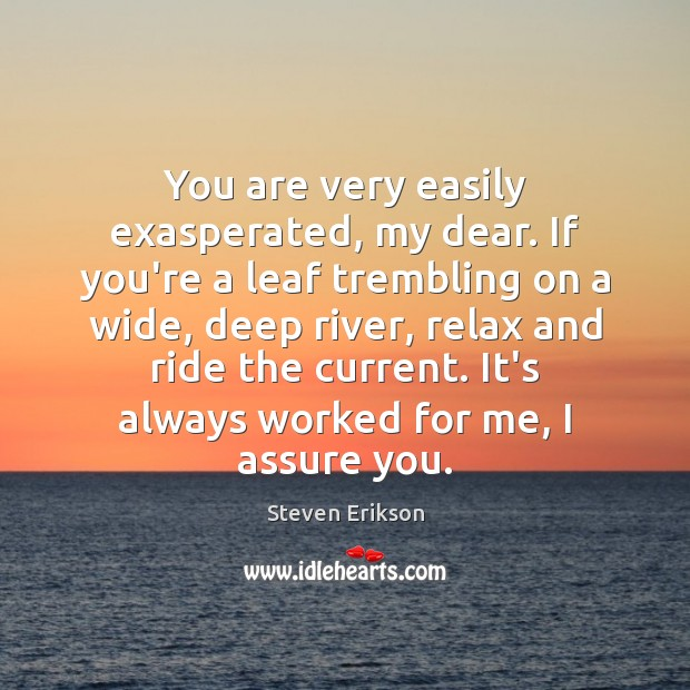 You are very easily exasperated, my dear. If you're a leaf trembling Steven Erikson Picture Quote