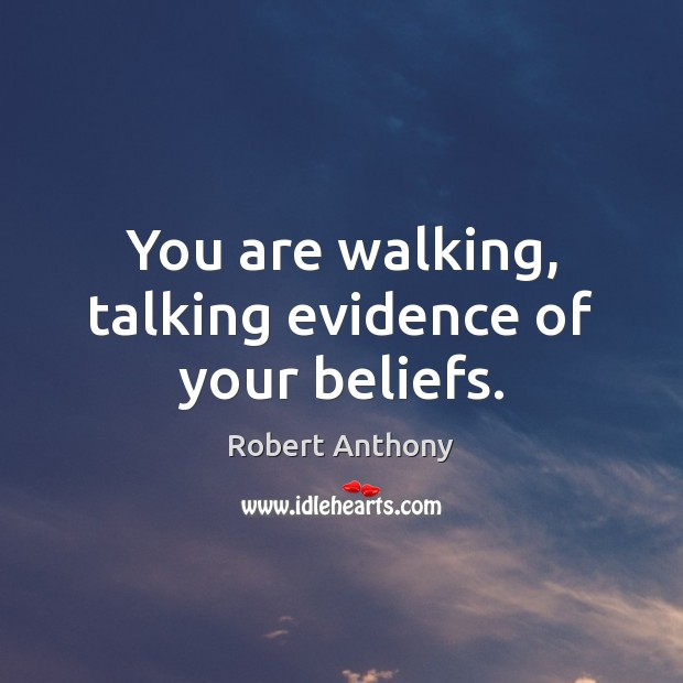 You are walking, talking evidence of your beliefs. Robert Anthony Picture Quote