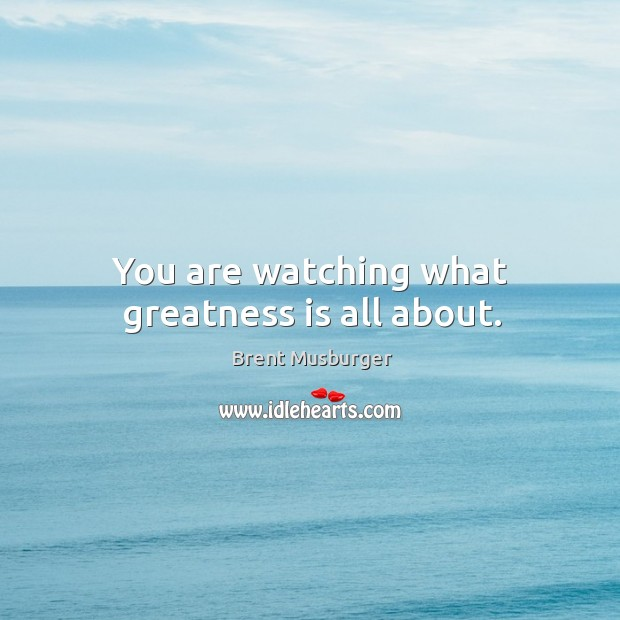 You are watching what greatness is all about. Image