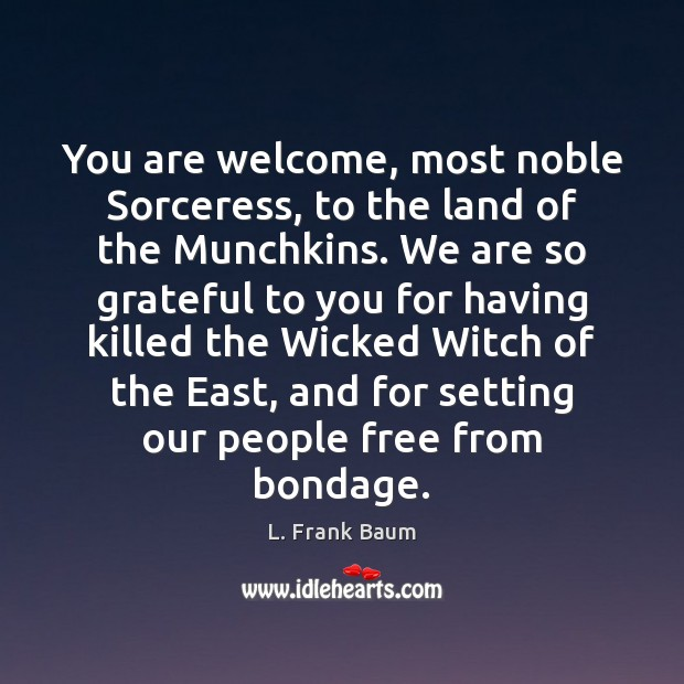 Image, You are welcome, most noble Sorceress, to the land of the Munchkins.