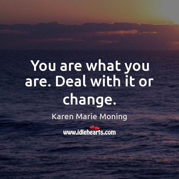 You are what you are. Deal with it or change. Karen Marie Moning Picture Quote