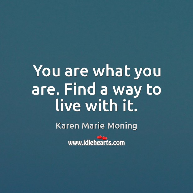 You are what you are. Find a way to live with it. Karen Marie Moning Picture Quote